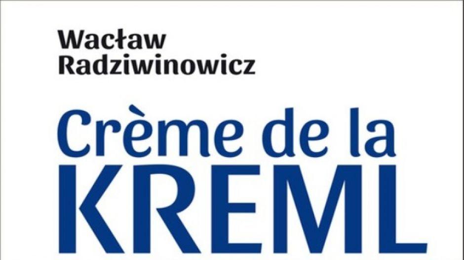 """Wacław Radziwinowicz, """"Creme de la Kreml: 172 opowieści o Rosji"""""""